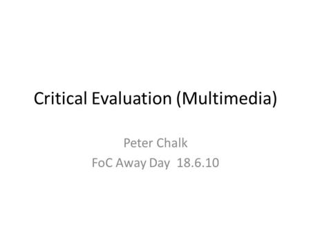 Critical Evaluation (Multimedia) Peter Chalk FoC Away Day 18.6.10.