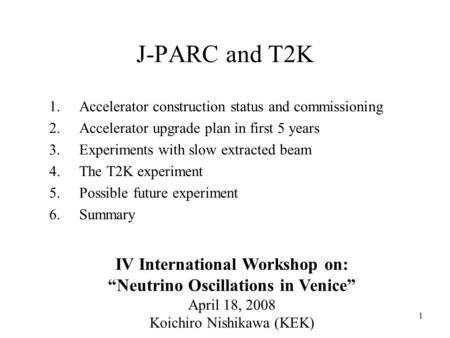 1 J-PARC and T2K 1.Accelerator construction status and commissioning 2.Accelerator upgrade plan in first 5 years 3.Experiments with slow extracted beam.