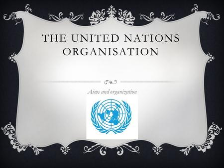 THE UNITED NATIONS ORGANISATION Aims and organization.