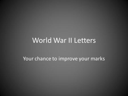 World War II Letters Your chance to improve your marks.