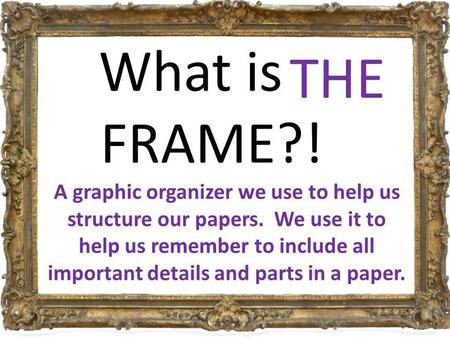 What is a FRAME?! a basic structure that underlies or supports a system, concept, or text. THE A graphic organizer we use to help us structure our papers.
