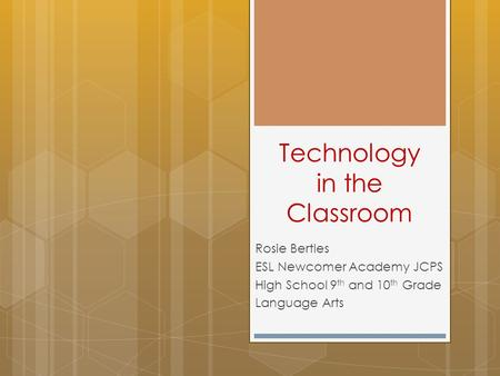 Technology in the Classroom Rosie Bertles ESL Newcomer Academy JCPS High School 9 th and 10 th Grade Language Arts.