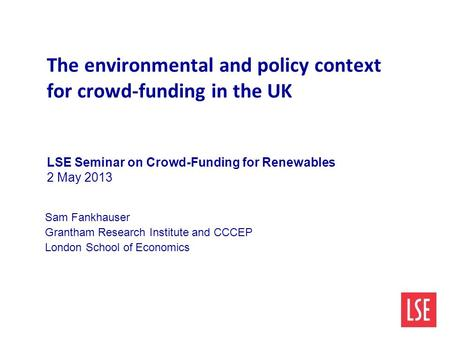 The environmental and policy context for crowd-funding in the UK LSE Seminar on Crowd-Funding for Renewables 2 May 2013 Sam Fankhauser Grantham Research.