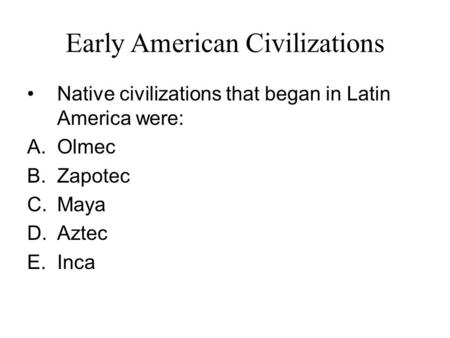 Early American Civilizations Native civilizations that began in Latin America were: A.Olmec B.Zapotec C.Maya D.Aztec E.Inca.