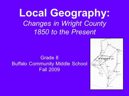 Local Geography: Changes in Wright County 1850 to the Present Grade 8 Buffalo Community Middle School Fall 2009.