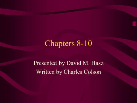 Chapters 8-10 Presented by David M. Hasz Written by Charles Colson.