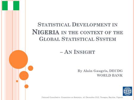 N IGERIA S TATISTICAL D EVELOPMENT IN N IGERIA IN THE CONTEXT OF THE G LOBAL S TATISTICAL S YSTEM – A N I NSIGHT By Alain Gaugris, DECDG WORLD BANK National.