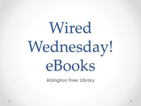 Wired Wednesday! eBooks Abington Free Library. Today, we will… Talk about eBooks and eBook readers Show you how to get started for the first time with.