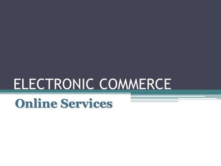 ELECTRONIC COMMERCE Online Services Electronic Commerce Electronic commerce is the buying and selling of products and services electronically over the.