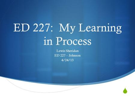  ED 227: My Learning in Process Lewis Sheridan ED 227 – Johnson 4/24/13.