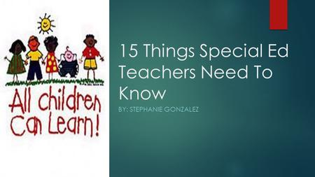 15 Things Special Ed Teachers Need To Know BY: STEPHANIE GONZALEZ.