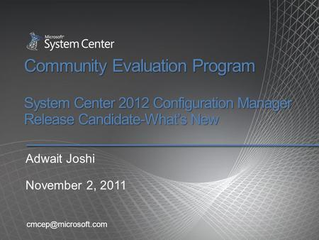 Community Evaluation Program System Center 2012 Configuration Manager Release Candidate-What's New Adwait Joshi November 2, 2011 cmcep@microsoft.com.