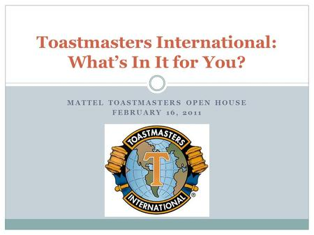 MATTEL TOASTMASTERS OPEN HOUSE FEBRUARY 16, 2011 Toastmasters International: What's In It for You?