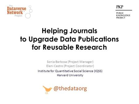 Helping Journals to Upgrade Data Publications for Reusable Research Sonia Barbosa (Project Manager) Eleni Castro (Project Coordinator) Institute for Quantitative.