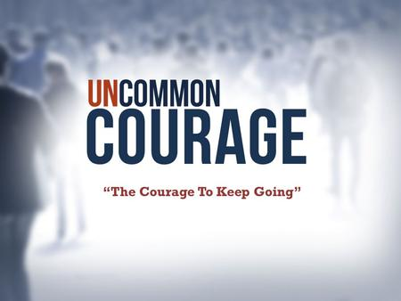 """The Courage To Keep Going"". We are hard pressed on every side, but not crushed; perplexed, but not in despair; 9 persecuted, but not abandoned; struck."