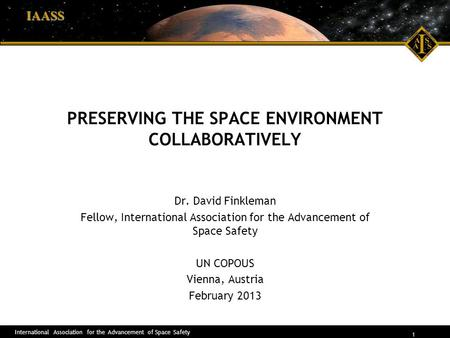 International Association for the Advancement of Space Safety 1 IAASS PRESERVING THE SPACE ENVIRONMENT COLLABORATIVELY Dr. David Finkleman Fellow, International.