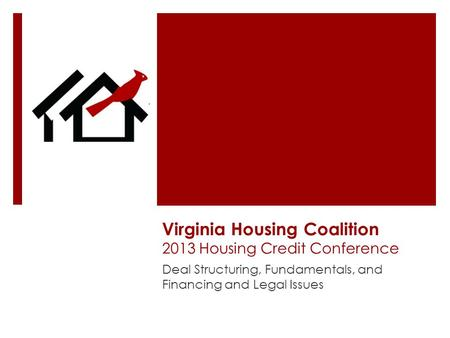 Virginia Housing Coalition 2013 Housing Credit Conference Deal Structuring, Fundamentals, and Financing and Legal Issues.