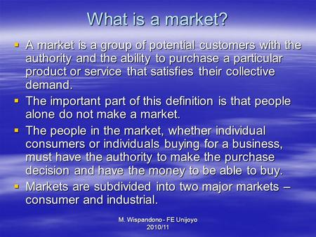 M. Wispandono - FE Unijoyo 2010/11 What is a market?  A market is a group of potential customers with the authority and the ability to purchase a particular.