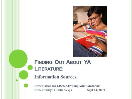 F INDING O UT A BOUT YA L ITERATURE : Information Sources Presentation for LIS 9364/Young Adult Materials Presented by: Cecilia VespaSept 24, 2009.