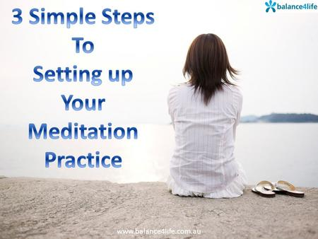 Www.balance4life.com.au. POSITION The best position for starting your meditation practice is sitting in a chair with your feet flat on the floor. If you.