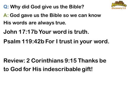 Q: Why did God give us the Bible? A: God gave us the Bible so we can know His words are always true. John 17:17b Your word is truth. Psalm 119:42b For.
