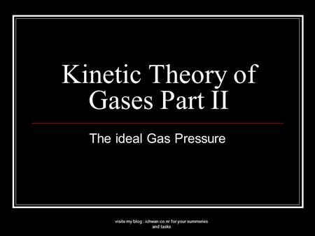 Visite my blog : ichwan.co.nr for your summeries and tasks Kinetic Theory of Gases Part II The ideal Gas Pressure.