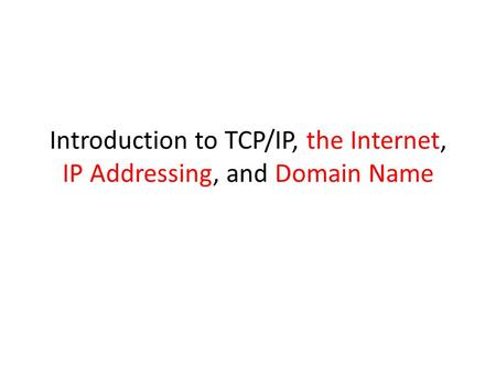Introduction to TCP/IP, the Internet, IP Addressing, and Domain Name.