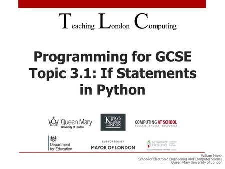 Programming for GCSE Topic 3.1: If Statements in Python T eaching L ondon C omputing William Marsh School of Electronic Engineering and Computer Science.