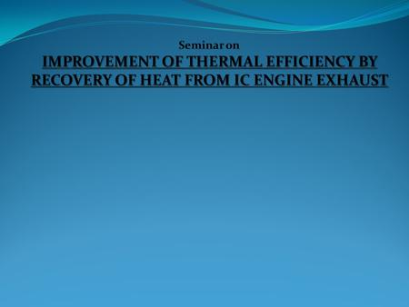 INTRODUCTION. Seminar on IMPROVEMENT OF THERMAL EFFICIENCY BY RECOVERY OF HEAT FROM IC ENGINE EXHAUST.