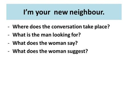 I'm your new neighbour. -Where does the conversation take place? -What is the man looking for? -What does the woman say? -What does the woman suggest?
