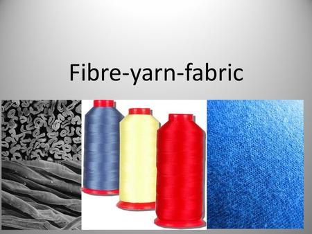 Fibre-yarn-fabric.