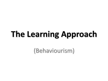 The Learning Approach (Behaviourism).