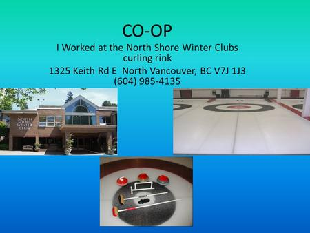 CO-OP I Worked at the North Shore Winter Clubs curling rink 1325 Keith Rd E North Vancouver, BC V7J 1J3 (604) 985-4135.
