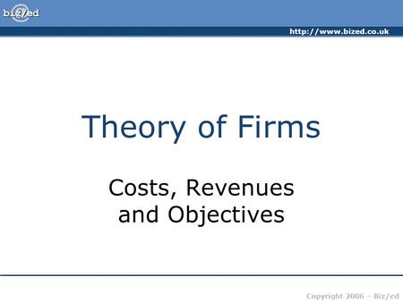 Copyright 2006 – Biz/ed Theory of Firms Costs, Revenues and Objectives.