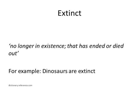 Extinct 'no longer in existence; that has ended or died out' For example: Dinosaurs are extinct dictionary.reference.com.