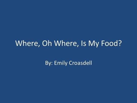 Where, Oh Where, Is My Food? By: Emily Croasdell.