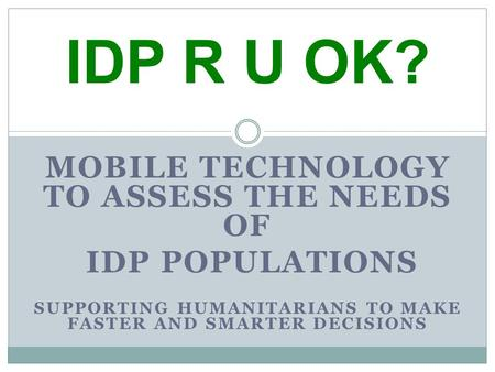MOBILE TECHNOLOGY TO ASSESS THE NEEDS OF IDP POPULATIONS SUPPORTING HUMANITARIANS TO MAKE FASTER AND SMARTER DECISIONS IDP R U OK?