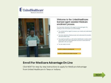 Enroll For Medicare Advantage On Line Click NEXT for step-by-step instructions to apply for Medicare Advantage from United Healthcare in Texas or Indiana.