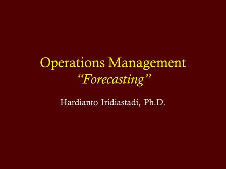 "Operations Management ""Forecasting"" Hardianto Iridiastadi, Ph.D."