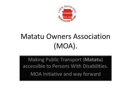 Matatu Owners Association (MOA). Making Public Transport (Matatu) accessible to Persons With Disabilities. MOA Initiative and way forward Making Public.