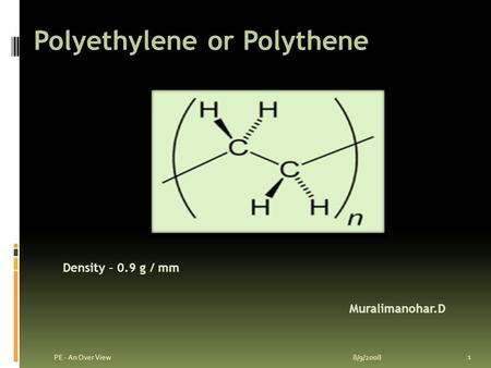 Polyethylene or Polythene 8/9/2008 1 PE - An Over View Muralimanohar.D Density – 0.9 g / mm.