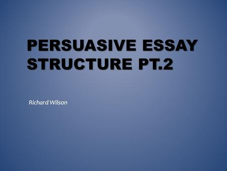 PERSUASIVE ESSAY STRUCTURE PT.2 Richard Wilson. FREE-WRITING.