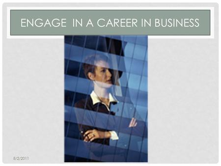 ENGAGE IN A CAREER IN BUSINESS 8/2/2011. ENGAGE IN A CAREER IN BUSINESS Some Job Descriptions Include: Operations Technology Finance Investment Management.