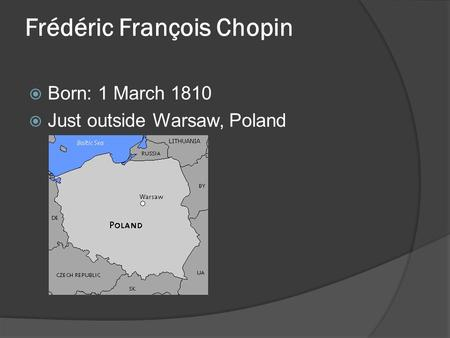 Frédéric François Chopin  Born: 1 March 1810  Just outside Warsaw, Poland.