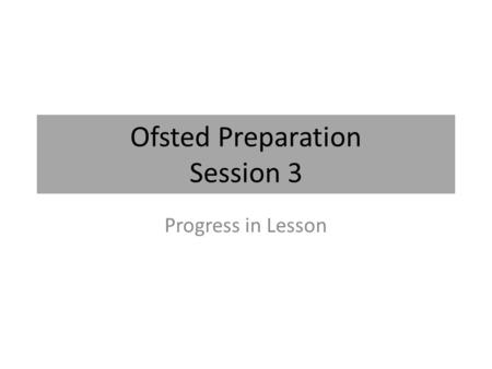 Ofsted Preparation Session 3 Progress in Lesson. What Ofsted are looking for Q6 Make accurate and productive use of assessment Q6 (A) Know and understand.