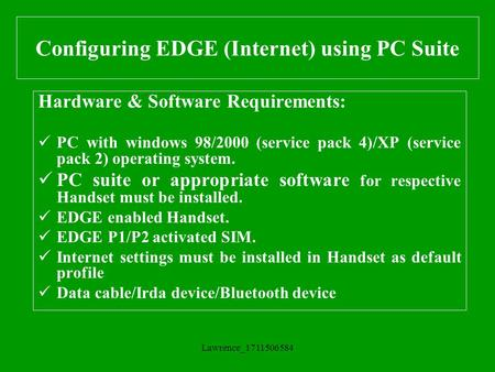 Lawrence_1711506584 Configuring EDGE (Internet) using PC Suite Hardware & Software Requirements: PC with windows 98/2000 (service pack 4)/XP (service pack.