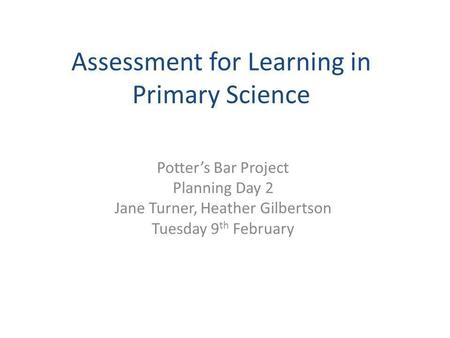 Assessment for Learning in Primary Science Potter's Bar Project Planning Day 2 Jane Turner, Heather Gilbertson Tuesday 9 th February.