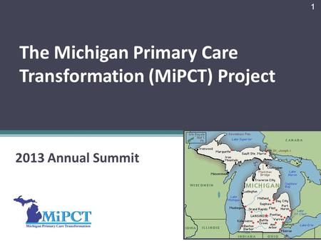 The Michigan Primary Care Transformation (MiPCT) Project 2013 Annual Summit 1.