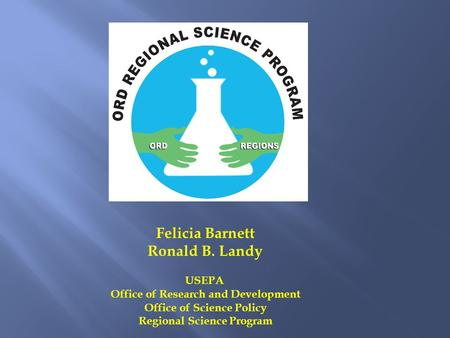 Felicia Barnett Ronald B. Landy USEPA Office of Research and Development Office of Science Policy Regional Science Program.