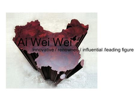 Ai Wei Wei innovative / renowned / influential /leading figure.